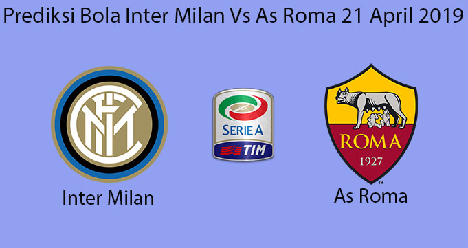 Prediksi Bola Inter Milan Vs As Roma 21 April 2019