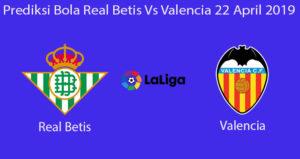 Prediksi Bola Real Betis Vs Valencia 22 April 2019