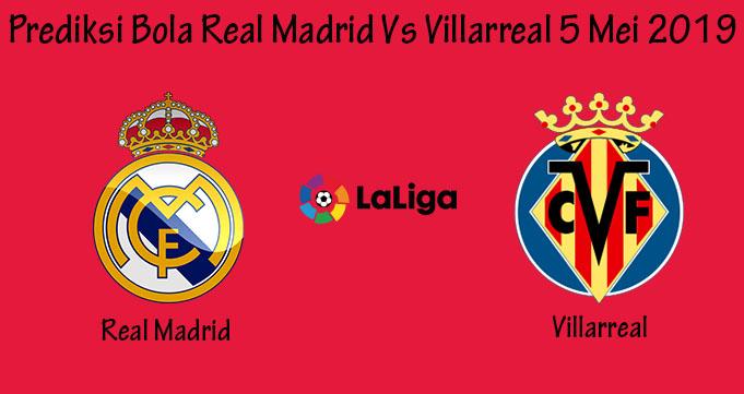 Prediksi Bola Real Madrid Vs Villarreal 5 Mei 2019
