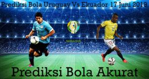 Prediksi Bola Uruguay Vs Ekuador 17 Juni 2019