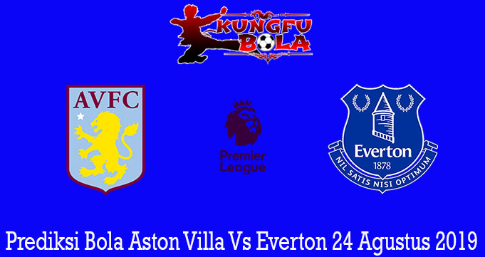 Prediksi Bola Aston Villa Vs Everton 24 Agustus 2019