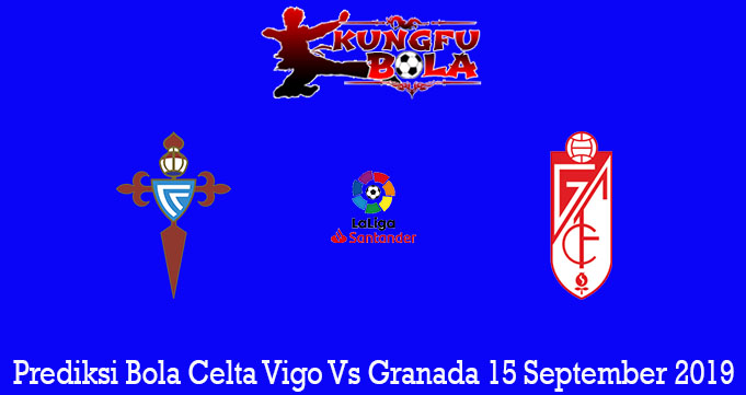 Prediksi Bola Celta Vigo Vs Granada 15 September 2019