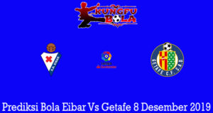 Prediksi Bola Eibar Vs Getafe 8 Desember 2019