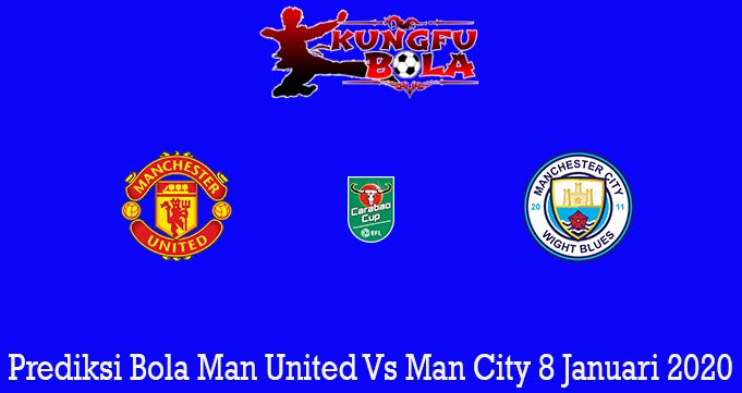 Prediksi Bola Man United Vs Man City 8 Januari 2020