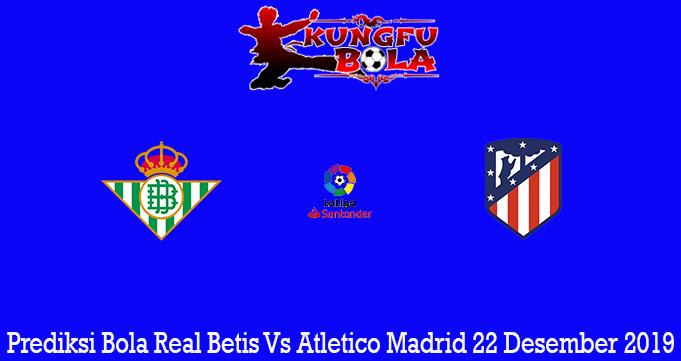 Prediksi Bola Real Betis Vs Atletico Madrid 22 Desember 2019