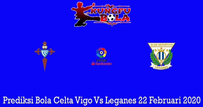 Prediksi Bola Celta Vigo Vs Leganes 22 Februari 2020