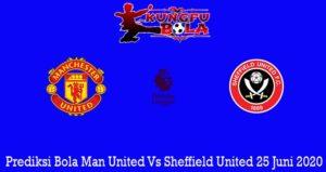 Prediksi Bola Man United Vs Sheffield United 25 Juni 2020