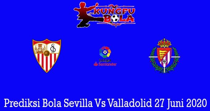 Prediksi Bola Sevilla Vs Valladolid 27 Juni 2020