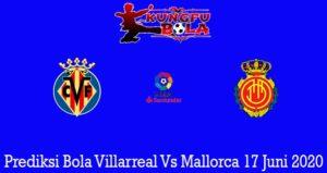 Prediksi Bola Villarreal Vs Mallorca 17 Juni 2020