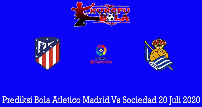 Prediksi Bola Atletico Madrid Vs Sociedad 20 Juli 2020
