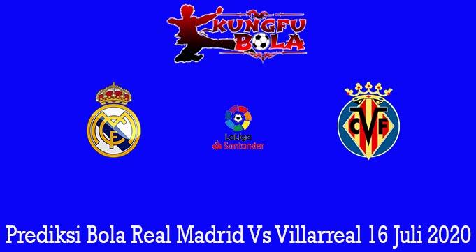 Prediksi Bola Real Madrid Vs Villarreal 16 Juli 2020