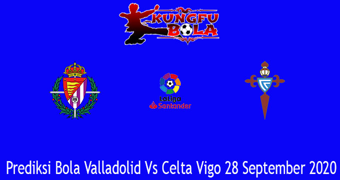 Prediksi Bola Valladolid Vs Celta Vigo 28 September 2020