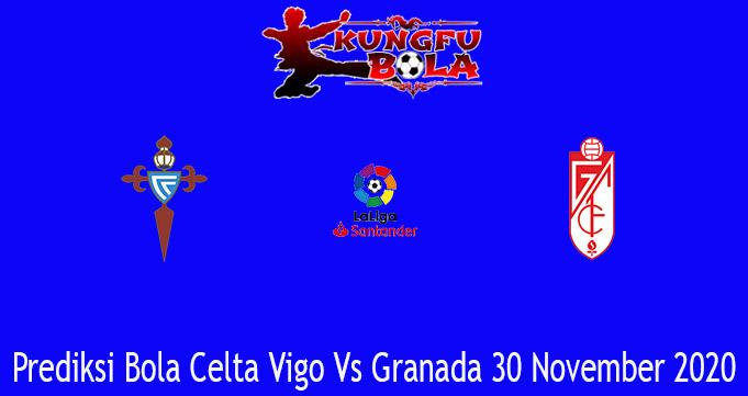 Prediksi Bola Celta Vigo Vs Granada 30 November 2020