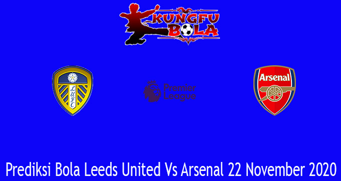 Prediksi Bola Leeds United Vs Arsenal 22 November 2020