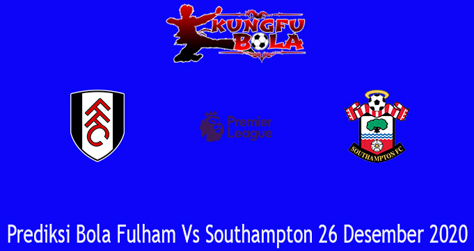 Prediksi Bola Fulham Vs Southampton 26 Desember 2020