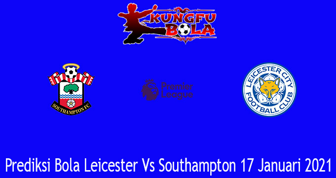 Prediksi Bola Leicester Vs Southampton 17 Januari 2021