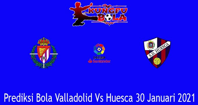 Prediksi Bola Valladolid Vs Huesca 30 Januari 2021