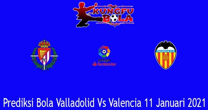 Prediksi Bola Valladolid Vs Valencia 11 Januari 2021