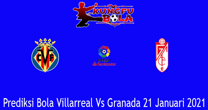 Prediksi Bola Villarreal Vs Granada 21 Januari 2021
