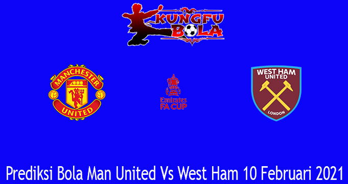 Prediksi Bola Man United Vs West Ham 10 Februari 2021
