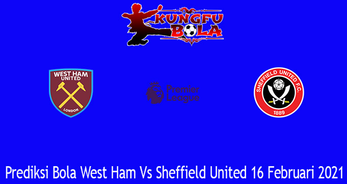 Prediksi Bola West Ham Vs Sheffield United 16 Februari 2021