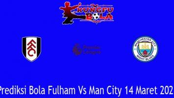 Prediksi Bola Fulham Vs Man City 14 Maret 2021