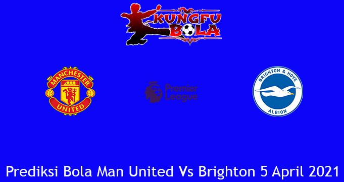 Prediksi Bola Man United Vs Brighton 5 April 2021