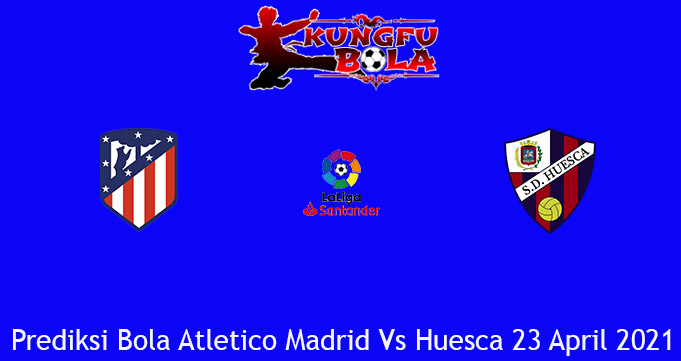Prediksi Bola Atletico Madrid Vs Huesca 23 April 2021