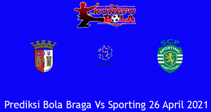 Prediksi Bola Braga Vs Sporting 26 April 2021