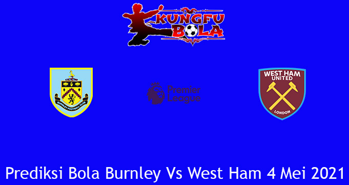Prediksi Bola Burnley Vs West Ham 4 Mei 2021