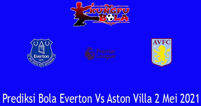 Prediksi Bola Everton Vs Aston Villa 2 Mei 2021