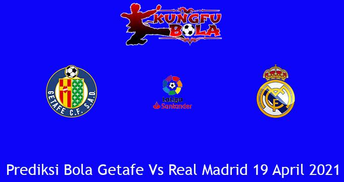Prediksi Bola Getafe Vs Real Madrid 19 April 2021