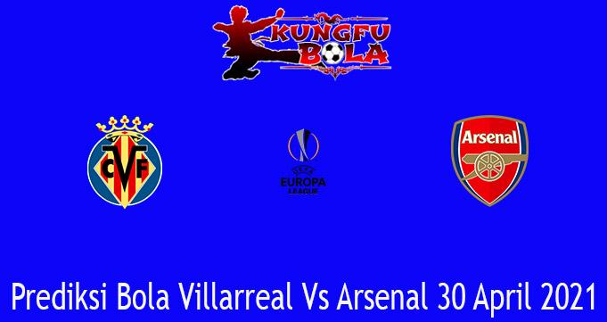 Prediksi Bola Villarreal Vs Arsenal 30 April 2021
