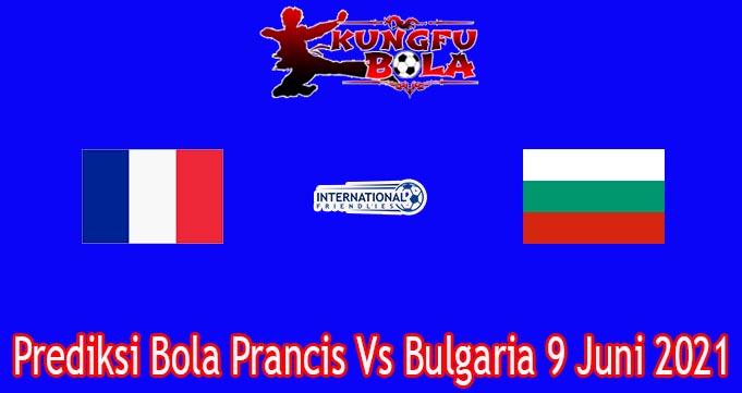 Prediksi Bola Prancis Vs Bulgaria 9 Juni 2021