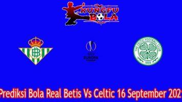 Prediksi Bola Real Betis Vs Celtic 16 September 2021
